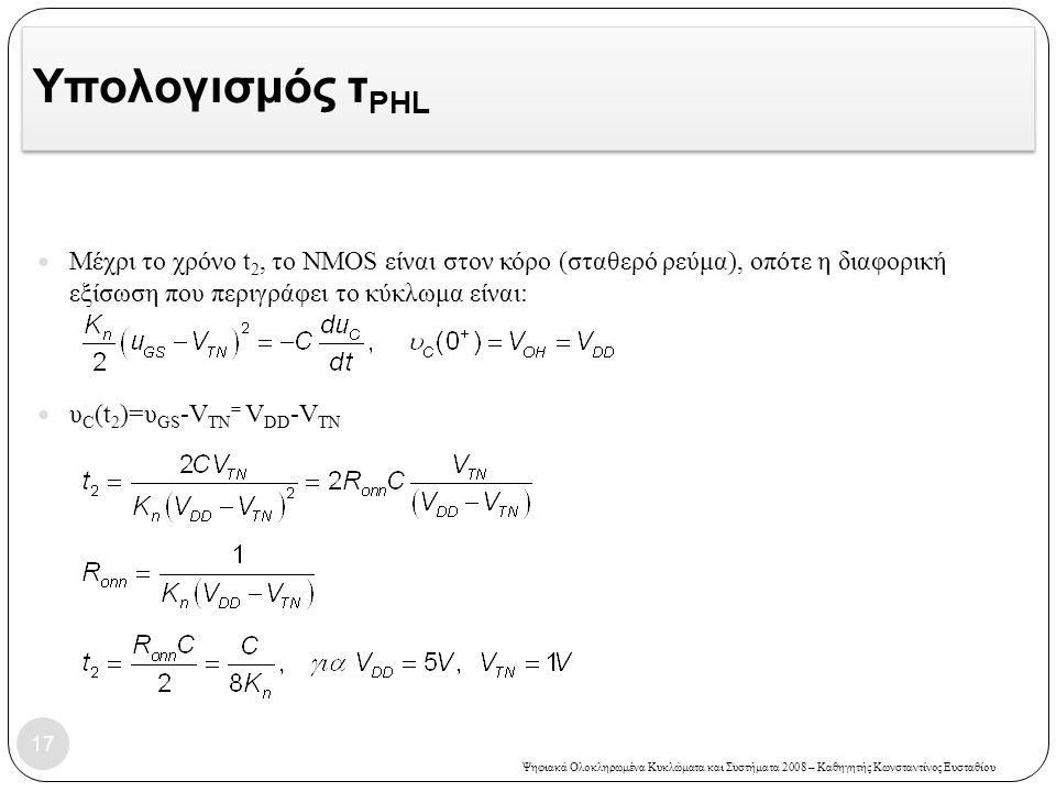 Ψηφιακά Ολοκληρωμένα Κυκλώματα και Συστήματα 2008 – Καθηγητής Κωνσταντίνος Ευσταθίου Υπολογισμός τ PHL Μέχρι το χρόνο t 2, το NMOS είναι στον κόρο (σταθερό ρεύμα), οπότε η διαφορική εξίσωση που περιγράφει το κύκλωμα είναι: υ C (t 2 )=υ GS -V TN = V DD -V TN 17