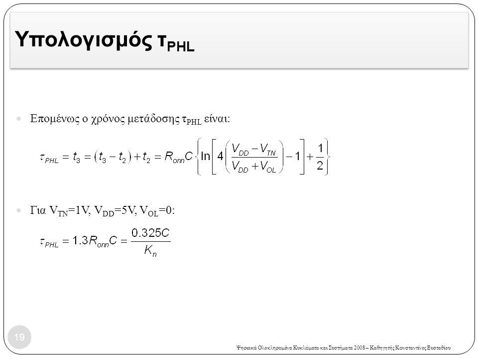 Ψηφιακά Ολοκληρωμένα Κυκλώματα και Συστήματα 2008 – Καθηγητής Κωνσταντίνος Ευσταθίου Υπολογισμός τ PHL Επομένως ο χρόνος μετάδοσης τ PHL είναι: Για V TN =1V, V DD =5V, V OL =0: 19