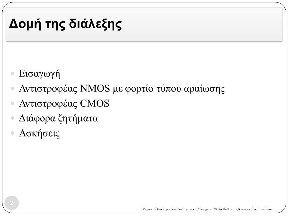 Ψηφιακά Ολοκληρωμένα Κυκλώματα και Συστήματα 2008 – Καθηγητής Κωνσταντίνος Ευσταθίου Δομή της διάλεξης Εισαγωγή Αντιστροφέας NMOS με φορτίο τύπου αραίωσης Αντιστροφέας CMOS Διάφορα ζητήματα Ασκήσεις 2