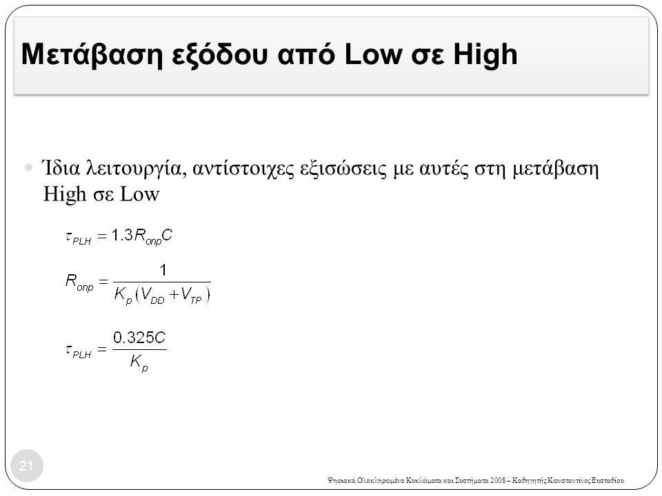 Ψηφιακά Ολοκληρωμένα Κυκλώματα και Συστήματα 2008 – Καθηγητής Κωνσταντίνος Ευσταθίου Μετάβαση εξόδου από Low σε High Ίδια λειτουργία, αντίστοιχες εξισώσεις με αυτές στη μετάβαση High σε Low 21