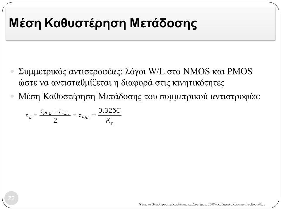 Ψηφιακά Ολοκληρωμένα Κυκλώματα και Συστήματα 2008 – Καθηγητής Κωνσταντίνος Ευσταθίου Μέση Καθυστέρηση Μετάδοσης Συμμετρικός αντιστροφέας: λόγοι W/L στο NMOS και PMOS ώστε να αντισταθμίζεται η διαφορά στις κινητικότητες Μέση Καθυστέρηση Μετάδοσης του συμμετρικού αντιστροφέα: 22