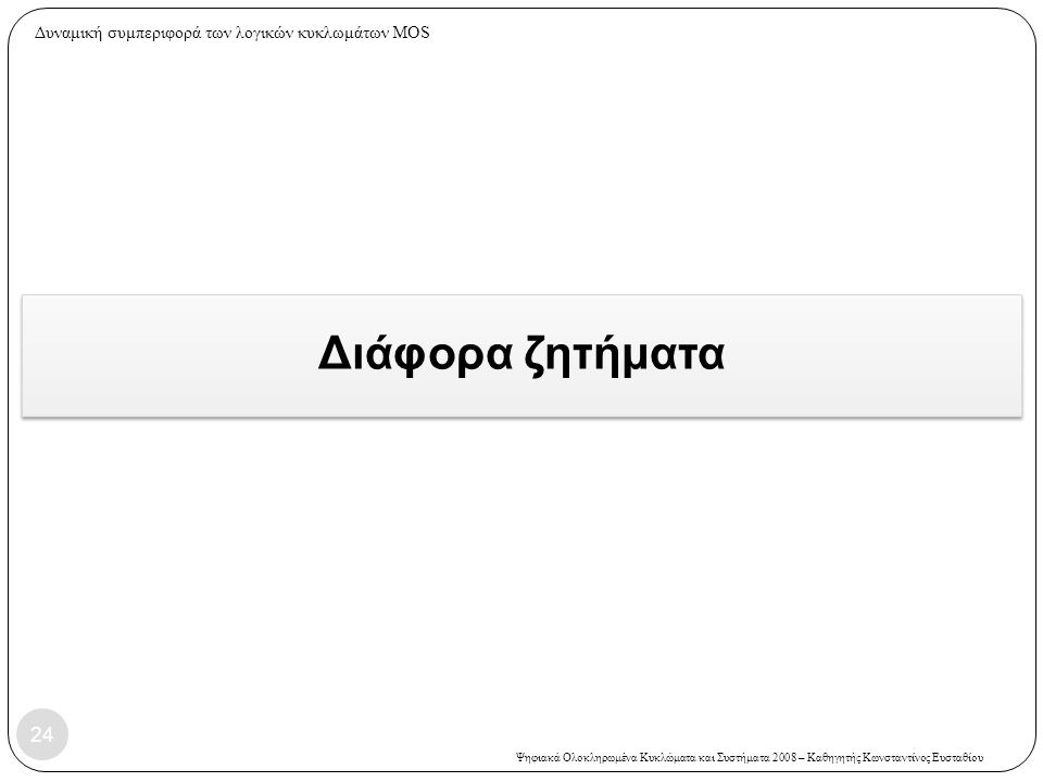 Ψηφιακά Ολοκληρωμένα Κυκλώματα και Συστήματα 2008 – Καθηγητής Κωνσταντίνος Ευσταθίου Διάφορα ζητήματα 24 Δυναμική συμπεριφορά των λογικών κυκλωμάτων MOS