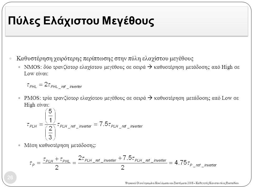 Ψηφιακά Ολοκληρωμένα Κυκλώματα και Συστήματα 2008 – Καθηγητής Κωνσταντίνος Ευσταθίου Πύλες Ελάχιστου Μεγέθους Καθυστέρηση χειρότερης περίπτωσης στην πύλη ελαχίστου μεγέθους NMOS: δύο τρανζίστορ ελαχίστου μεγέθους σε σειρά  καθυστέρηση μετάδοσης από High σε Low είναι: PMOS: τρία τρανζίστορ ελαχίστου μεγέθους σε σειρά  καθυστέρηση μετάδοσης από Low σε High είναι: Μέση καθυστέρηση μετάδοσης: 26