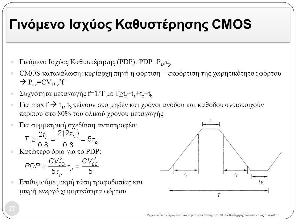 Ψηφιακά Ολοκληρωμένα Κυκλώματα και Συστήματα 2008 – Καθηγητής Κωνσταντίνος Ευσταθίου Γινόμενο Ισχύος Καθυστέρησης CMOS Γινόμενο Ισχύος Καθυστέρησης (PDP): PDP=P av τ p CMOS κατανάλωση: κυρίαρχη πηγή η φόρτιση – εκφόρτιση της χωρητικότητας φόρτου  P av =CV DD 2 f Συχνότητα μεταγωγής f=1/T με Τ≥t r +t a +t f +t b Για max f  t a, t b τείνουν στο μηδέν και χρόνοι ανόδου και καθόδου αντιστοιχούν περίπου στο 80% του ολικού χρόνου μεταγωγής Για συμμετρική σχεδίαση αντιστροφέα: Κατώτερο όριο για το PDP: Επιθυμούμε μικρή τάση τροφοδοσίας και μικρή ενεργό χωρητικότητα φόρτου 27