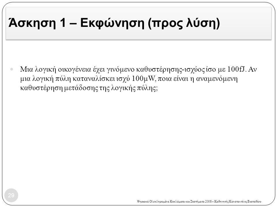 Ψηφιακά Ολοκληρωμένα Κυκλώματα και Συστήματα 2008 – Καθηγητής Κωνσταντίνος Ευσταθίου Άσκηση 1 – Εκφώνηση (προς λύση) 29 Μια λογική οικογένεια έχει γινόμενο καθυστέρησης-ισχύος ίσο με 100fJ.