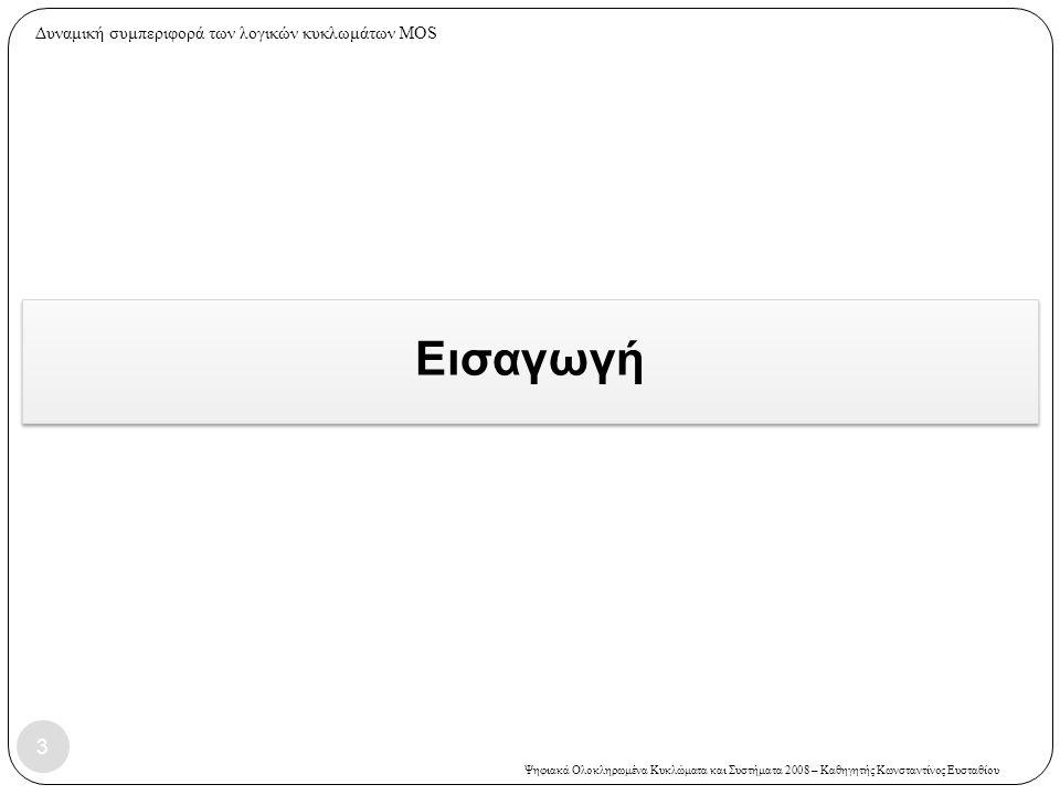 Ψηφιακά Ολοκληρωμένα Κυκλώματα και Συστήματα 2008 – Καθηγητής Κωνσταντίνος Ευσταθίου Εισαγωγή 3 Δυναμική συμπεριφορά των λογικών κυκλωμάτων MOS