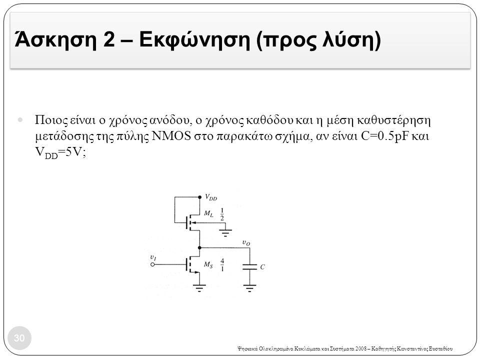 Ψηφιακά Ολοκληρωμένα Κυκλώματα και Συστήματα 2008 – Καθηγητής Κωνσταντίνος Ευσταθίου Άσκηση 2 – Εκφώνηση (προς λύση) 30 Ποιος είναι ο χρόνος ανόδου, ο χρόνος καθόδου και η μέση καθυστέρηση μετάδοσης της πύλης NMOS στο παρακάτω σχήμα, αν είναι C=0.5pF και V DD =5V;