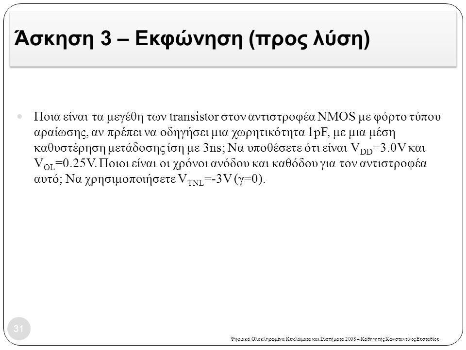 Ψηφιακά Ολοκληρωμένα Κυκλώματα και Συστήματα 2008 – Καθηγητής Κωνσταντίνος Ευσταθίου Άσκηση 3 – Εκφώνηση (προς λύση) 31 Ποια είναι τα μεγέθη των transistor στον αντιστροφέα NMOS με φόρτο τύπου αραίωσης, αν πρέπει να οδηγήσει μια χωρητικότητα 1pF, με μια μέση καθυστέρηση μετάδοσης ίση με 3ns; Να υποθέσετε ότι είναι V DD =3.0V και V OL =0.25V.