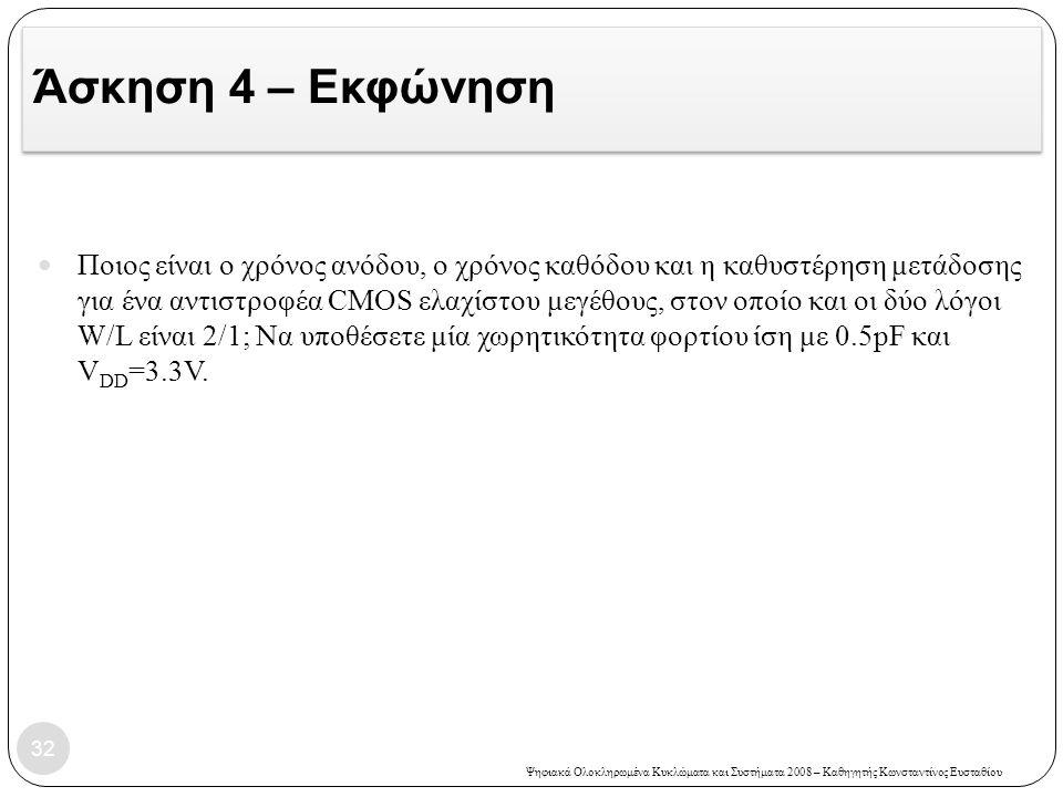 Ψηφιακά Ολοκληρωμένα Κυκλώματα και Συστήματα 2008 – Καθηγητής Κωνσταντίνος Ευσταθίου Άσκηση 4 – Εκφώνηση Ποιος είναι ο χρόνος ανόδου, ο χρόνος καθόδου και η καθυστέρηση μετάδοσης για ένα αντιστροφέα CMOS ελαχίστου μεγέθους, στον οποίο και οι δύο λόγοι W/L είναι 2/1; Να υποθέσετε μία χωρητικότητα φορτίου ίση με 0.5pF και V DD =3.3V.
