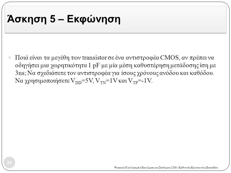 Ψηφιακά Ολοκληρωμένα Κυκλώματα και Συστήματα 2008 – Καθηγητής Κωνσταντίνος Ευσταθίου Άσκηση 5 – Εκφώνηση Ποιά είναι τα μεγέθη των transistor σε ένα αντιστροφέα CMOS, αν πρέπει να οδηγήσει μια χωρητικότητα 1 pF με μία μέση καθυστέρηση μετάδοσης ίση με 3ns; Να σχεδιάσετε τον αντιστροφέα για ίσους χρόνους ανόδου και καθόδου.