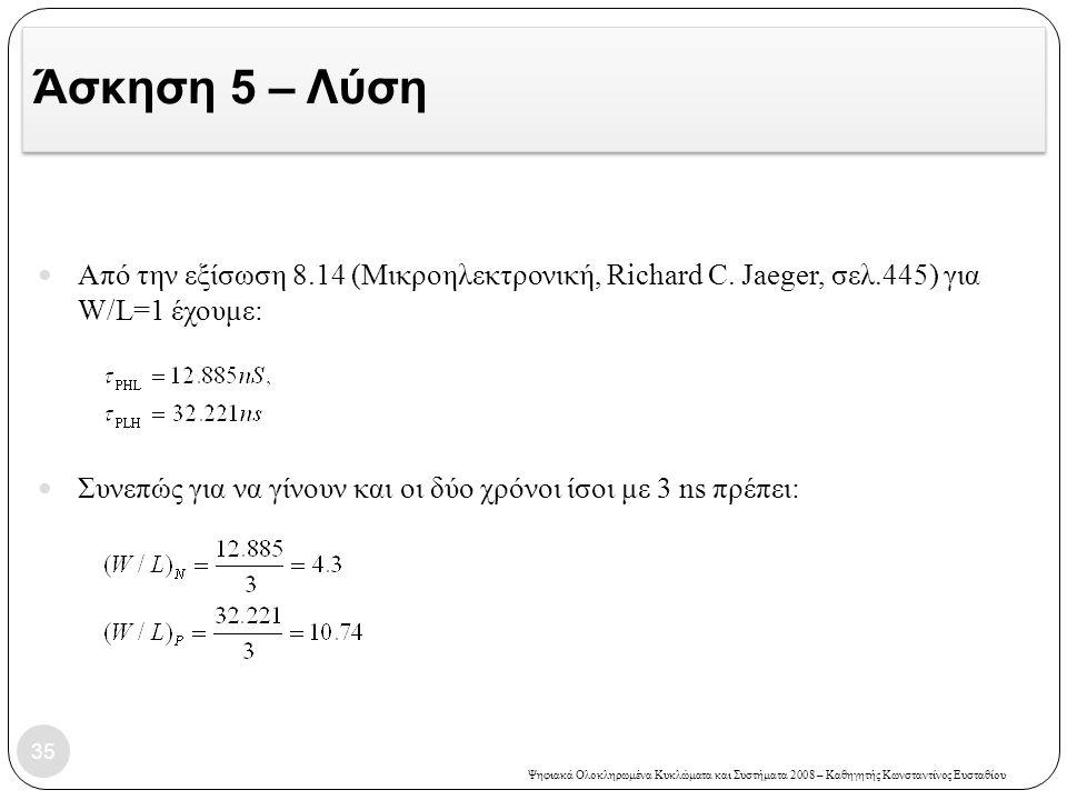 Ψηφιακά Ολοκληρωμένα Κυκλώματα και Συστήματα 2008 – Καθηγητής Κωνσταντίνος Ευσταθίου Άσκηση 5 – Λύση 35 Από την εξίσωση 8.14 (Μικροηλεκτρονική, Richard C.