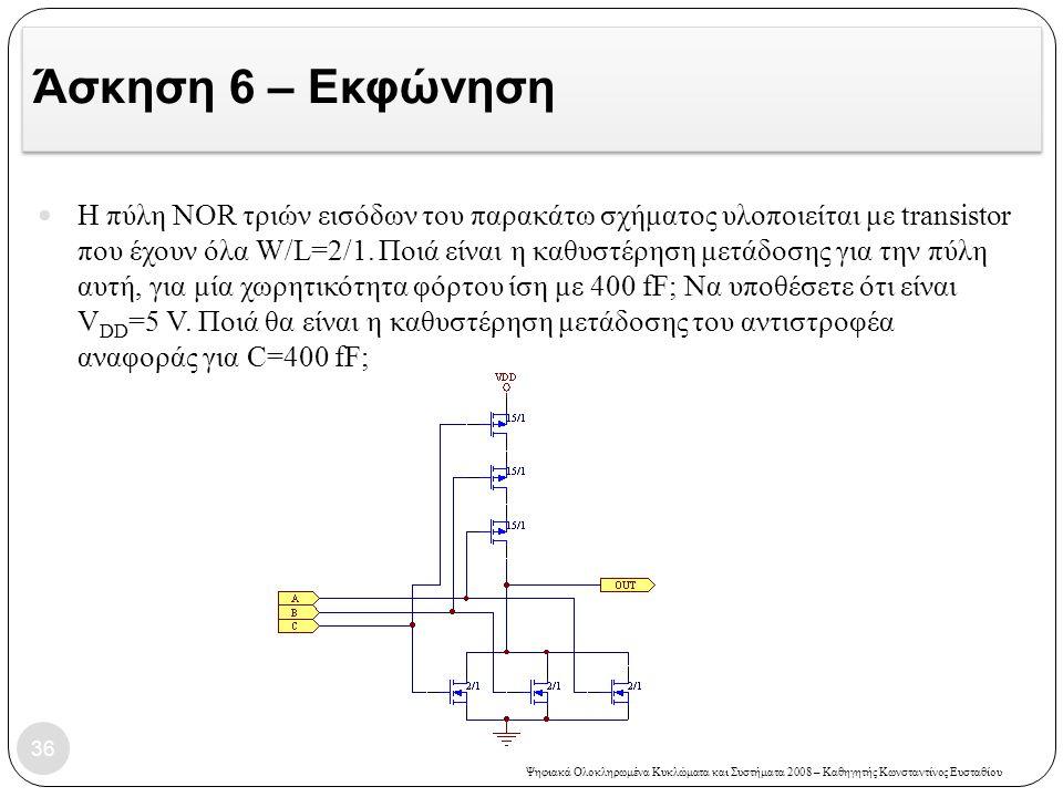 Ψηφιακά Ολοκληρωμένα Κυκλώματα και Συστήματα 2008 – Καθηγητής Κωνσταντίνος Ευσταθίου Άσκηση 6 – Εκφώνηση 36 Η πύλη NOR τριών εισόδων του παρακάτω σχήματος υλοποιείται με transistor που έχουν όλα W/L=2/1.
