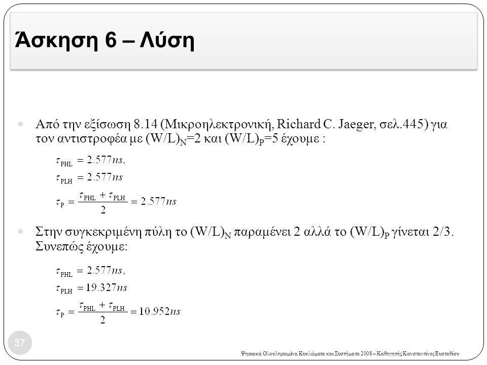 Ψηφιακά Ολοκληρωμένα Κυκλώματα και Συστήματα 2008 – Καθηγητής Κωνσταντίνος Ευσταθίου Άσκηση 6 – Λύση 37 Από την εξίσωση 8.14 (Μικροηλεκτρονική, Richard C.