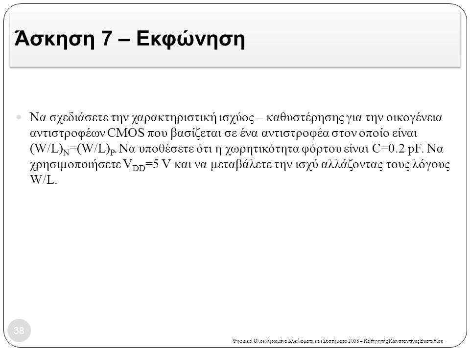 Ψηφιακά Ολοκληρωμένα Κυκλώματα και Συστήματα 2008 – Καθηγητής Κωνσταντίνος Ευσταθίου Άσκηση 7 – Εκφώνηση Να σχεδιάσετε την χαρακτηριστική ισχύος – καθυστέρησης για την οικογένεια αντιστροφέων CMOS που βασίζεται σε ένα αντιστροφέα στον οποίο είναι (W/L) N =(W/L) P.