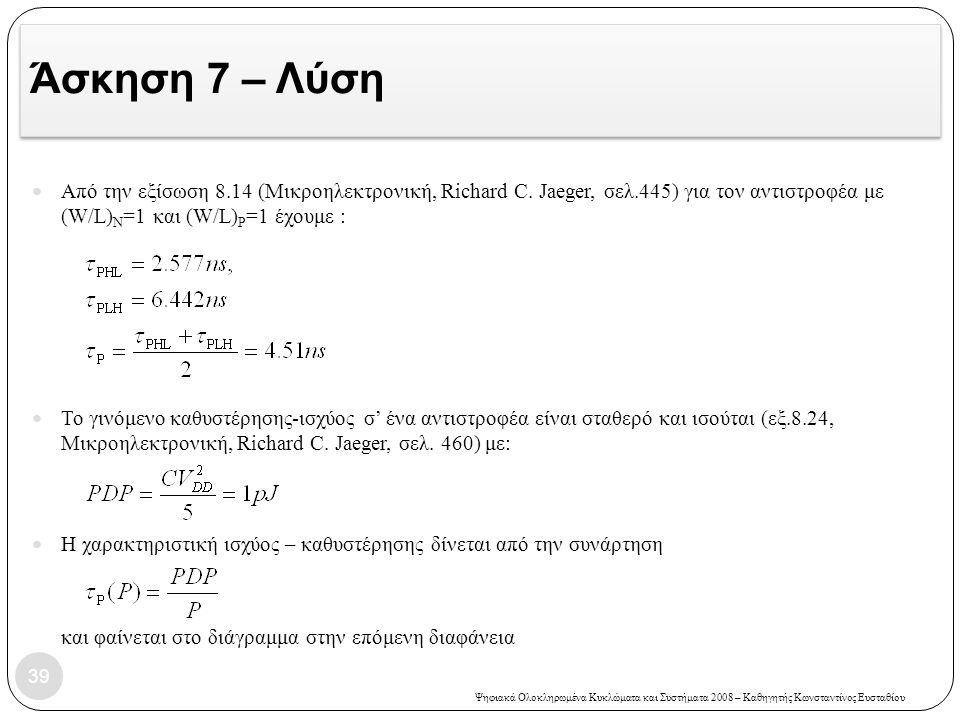 Ψηφιακά Ολοκληρωμένα Κυκλώματα και Συστήματα 2008 – Καθηγητής Κωνσταντίνος Ευσταθίου Άσκηση 7 – Λύση 39 Από την εξίσωση 8.14 (Μικροηλεκτρονική, Richard C.