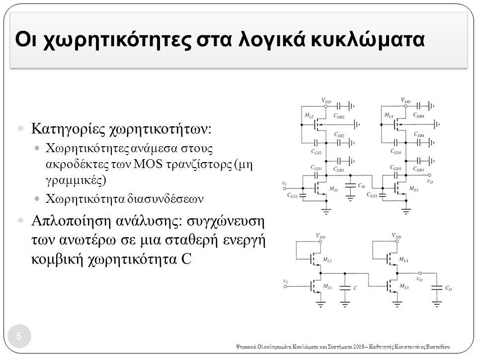 Ψηφιακά Ολοκληρωμένα Κυκλώματα και Συστήματα 2008 – Καθηγητής Κωνσταντίνος Ευσταθίου Οι χωρητικότητες στα λογικά κυκλώματα Κατηγορίες χωρητικοτήτων: Χωρητικότητες ανάμεσα στους ακροδέκτες των MOS τρανζίστορς (μη γραμμικές) Χωρητικότητα διασυνδέσεων Απλοποίηση ανάλυσης: συγχώνευση των ανωτέρω σε μια σταθερή ενεργή κομβική χωρητικότητα C 5
