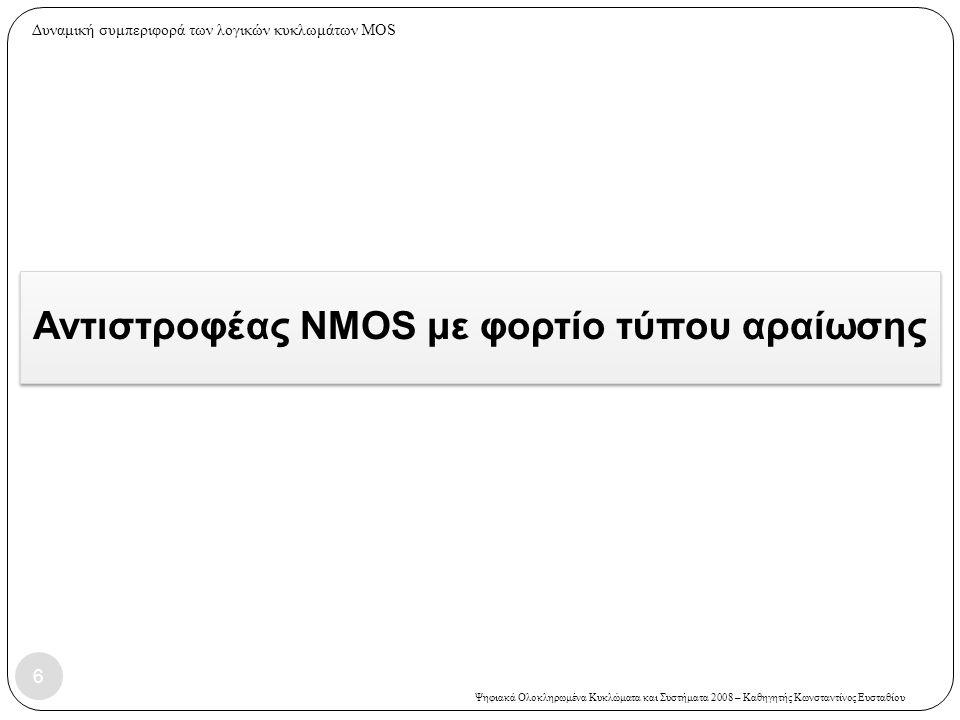 Ψηφιακά Ολοκληρωμένα Κυκλώματα και Συστήματα 2008 – Καθηγητής Κωνσταντίνος Ευσταθίου Αντιστροφέας NMOS με φορτίο τύπου αραίωσης 6 Δυναμική συμπεριφορά των λογικών κυκλωμάτων MOS