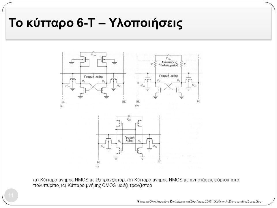 Ψηφιακά Ολοκληρωμένα Κυκλώματα και Συστήματα 2008 – Καθηγητής Κωνσταντίνος Ευσταθίου Το κύτταρο 6-Τ – Υλοποιήσεις 11 (a) Κύτταρο μνήμης NMOS με έξι τρανζίστορ, (b) Κύτταρο μνήμης NMOS με αντιστάσεις φόρτου από πολυπυρίτιο, (c) Κύτταρο μνήμης CMOS με έξι τρανζίστορ