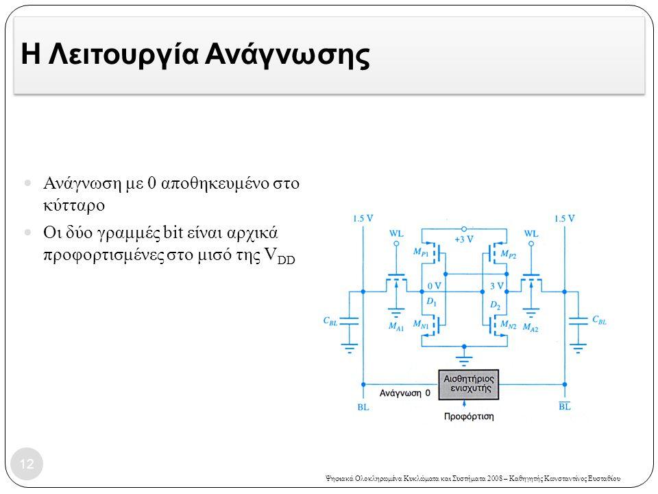 Ψηφιακά Ολοκληρωμένα Κυκλώματα και Συστήματα 2008 – Καθηγητής Κωνσταντίνος Ευσταθίου Η Λειτουργία Ανάγνωσης Ανάγνωση με 0 αποθηκευμένο στο κύτταρο Οι δύο γραμμές bit είναι αρχικά προφορτισμένες στο μισό της V DD 12