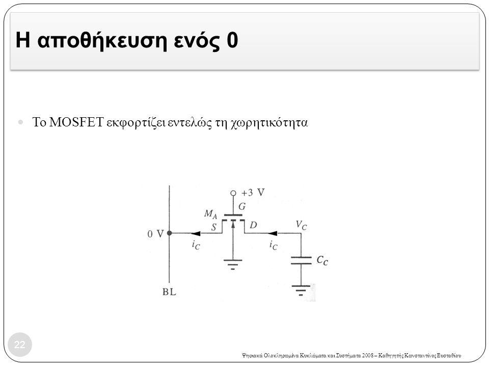 Ψηφιακά Ολοκληρωμένα Κυκλώματα και Συστήματα 2008 – Καθηγητής Κωνσταντίνος Ευσταθίου Η αποθήκευση ενός 0 Το MOSFET εκφορτίζει εντελώς τη χωρητικότητα 22