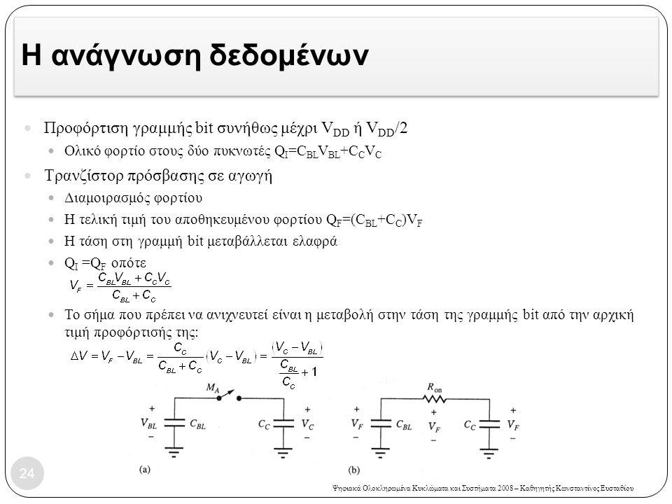 Ψηφιακά Ολοκληρωμένα Κυκλώματα και Συστήματα 2008 – Καθηγητής Κωνσταντίνος Ευσταθίου Η ανάγνωση δεδομένων Προφόρτιση γραμμής bit συνήθως μέχρι V DD ή V DD /2 Ολικό φορτίο στους δύο πυκνωτές Q I =C BL V BL +C C V C Τρανζίστορ πρόσβασης σε αγωγή Διαμοιρασμός φορτίου Η τελική τιμή του αποθηκευμένου φορτίου Q F =(C BL +C C )V F Η τάση στη γραμμή bit μεταβάλλεται ελαφρά Q I =Q F οπότε Το σήμα που πρέπει να ανιχνευτεί είναι η μεταβολή στην τάση της γραμμής bit από την αρχική τιμή προφόρτισής της: 24