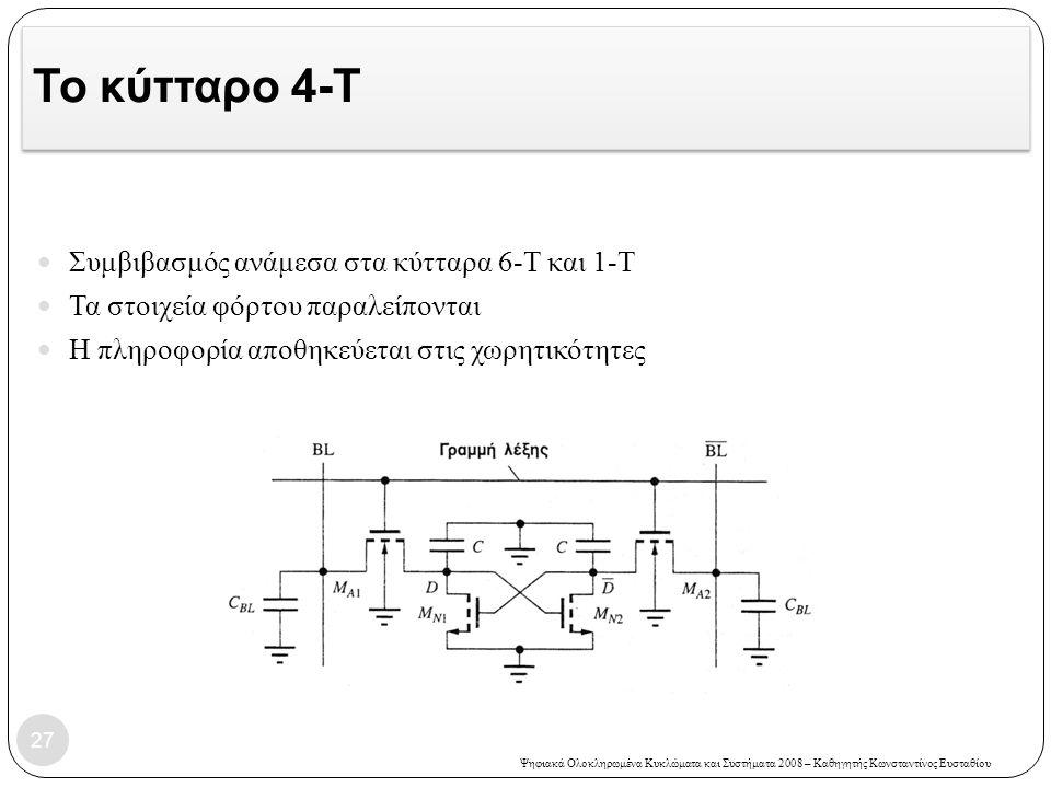 Ψηφιακά Ολοκληρωμένα Κυκλώματα και Συστήματα 2008 – Καθηγητής Κωνσταντίνος Ευσταθίου Το κύτταρο 4-Τ Συμβιβασμός ανάμεσα στα κύτταρα 6-Τ και 1-Τ Τα στοιχεία φόρτου παραλείπονται Η πληροφορία αποθηκεύεται στις χωρητικότητες 27