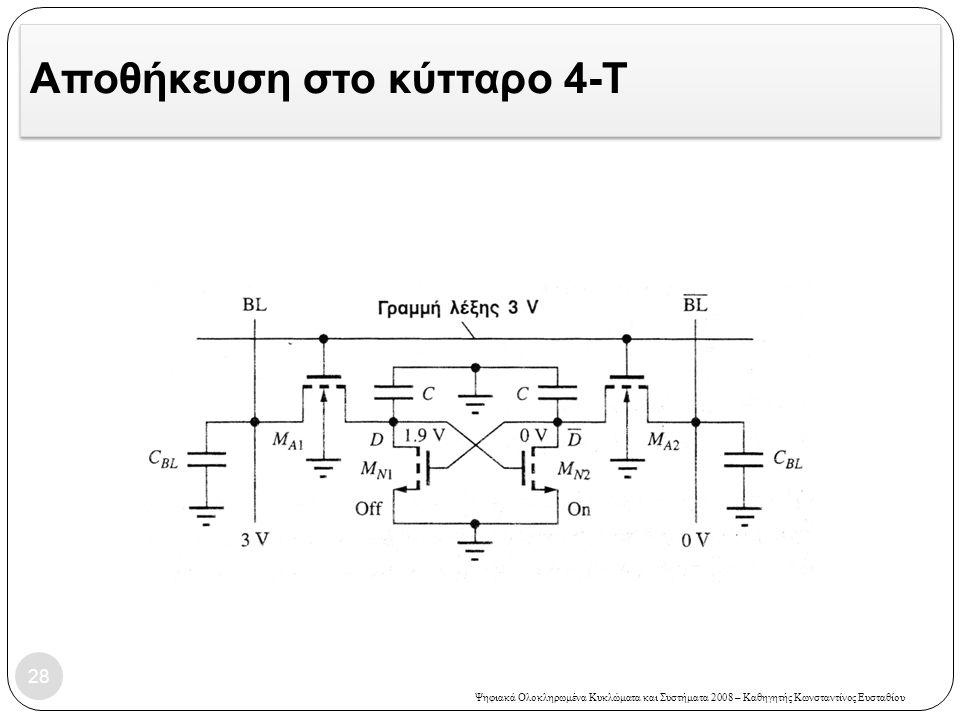 Ψηφιακά Ολοκληρωμένα Κυκλώματα και Συστήματα 2008 – Καθηγητής Κωνσταντίνος Ευσταθίου Αποθήκευση στο κύτταρο 4-Τ 28