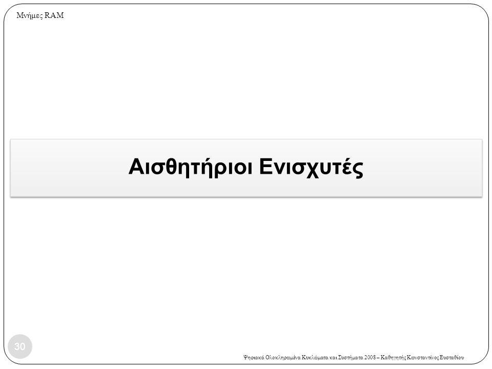Ψηφιακά Ολοκληρωμένα Κυκλώματα και Συστήματα 2008 – Καθηγητής Κωνσταντίνος Ευσταθίου Αισθητήριοι Ενισχυτές 30 Μνήμες RAM