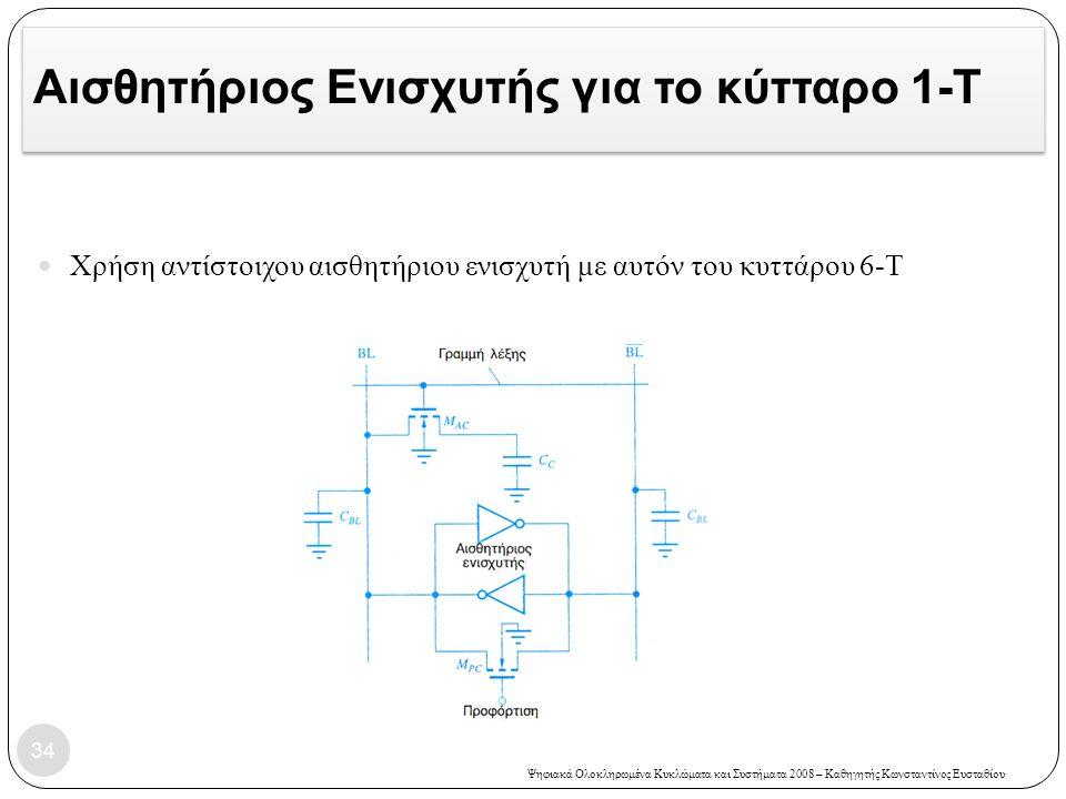 Ψηφιακά Ολοκληρωμένα Κυκλώματα και Συστήματα 2008 – Καθηγητής Κωνσταντίνος Ευσταθίου Αισθητήριος Ενισχυτής για το κύτταρο 1-T 34 Χρήση αντίστοιχου αισθητήριου ενισχυτή με αυτόν του κυττάρου 6-Τ