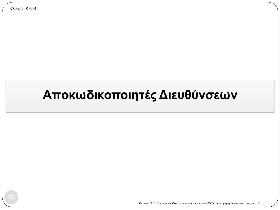 Ψηφιακά Ολοκληρωμένα Κυκλώματα και Συστήματα 2008 – Καθηγητής Κωνσταντίνος Ευσταθίου Αποκωδικοποιητές Διευθύνσεων 36 Μνήμες RAM
