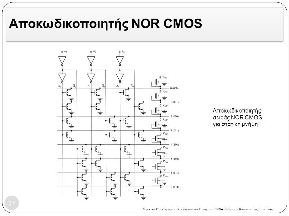Ψηφιακά Ολοκληρωμένα Κυκλώματα και Συστήματα 2008 – Καθηγητής Κωνσταντίνος Ευσταθίου Αποκωδικοποιητής NOR CMOS 37 Αποκωδικοποιητής σειράς NOR CMOS, για στατική μνήμη