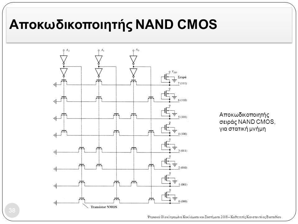 Ψηφιακά Ολοκληρωμένα Κυκλώματα και Συστήματα 2008 – Καθηγητής Κωνσταντίνος Ευσταθίου Αποκωδικοποιητής NAND CMOS 38 Αποκωδικοποιητής σειράς NAND CMOS, για στατική μνήμη