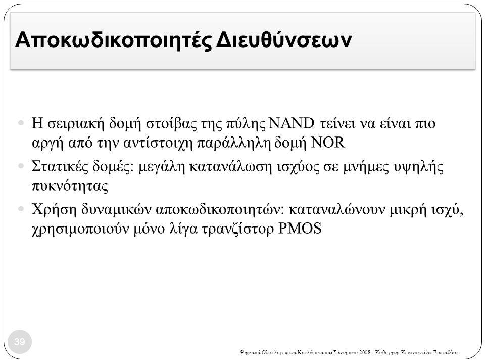Ψηφιακά Ολοκληρωμένα Κυκλώματα και Συστήματα 2008 – Καθηγητής Κωνσταντίνος Ευσταθίου Αποκωδικοποιητές Διευθύνσεων Η σειριακή δομή στοίβας της πύλης NAND τείνει να είναι πιο αργή από την αντίστοιχη παράλληλη δομή NOR Στατικές δομές: μεγάλη κατανάλωση ισχύος σε μνήμες υψηλής πυκνότητας Χρήση δυναμικών αποκωδικοποιητών: καταναλώνουν μικρή ισχύ, χρησιμοποιούν μόνο λίγα τρανζίστορ PMOS 39