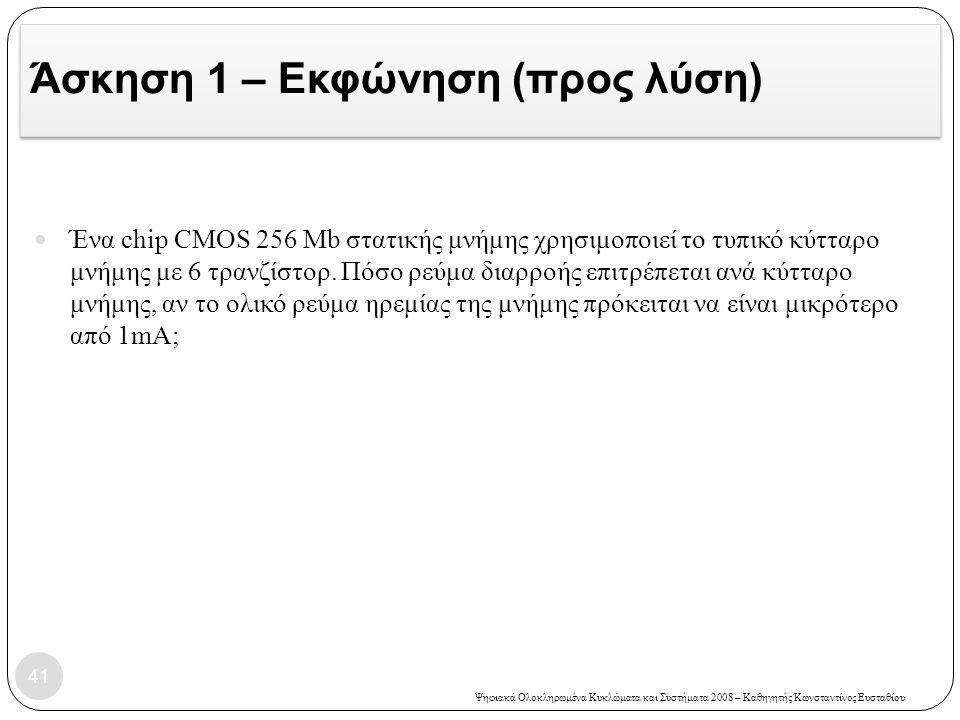 Ψηφιακά Ολοκληρωμένα Κυκλώματα και Συστήματα 2008 – Καθηγητής Κωνσταντίνος Ευσταθίου Άσκηση 1 – Εκφώνηση (προς λύση) 41 Ένα chip CMOS 256 Mb στατικής μνήμης χρησιμοποιεί το τυπικό κύτταρο μνήμης με 6 τρανζίστορ.