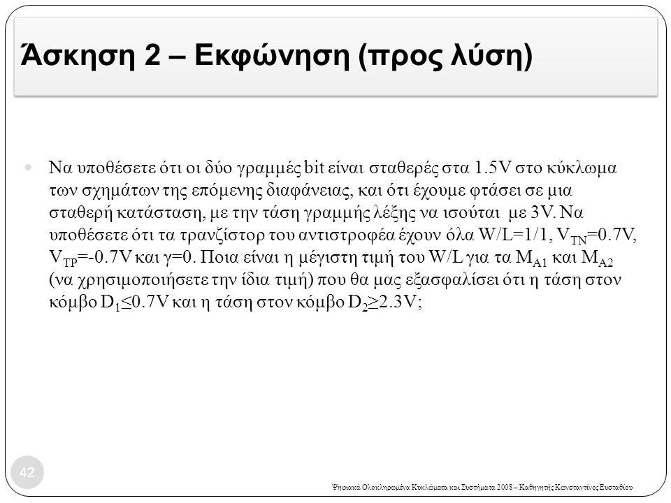 Ψηφιακά Ολοκληρωμένα Κυκλώματα και Συστήματα 2008 – Καθηγητής Κωνσταντίνος Ευσταθίου Άσκηση 2 – Εκφώνηση (προς λύση) 42 Να υποθέσετε ότι οι δύο γραμμές bit είναι σταθερές στα 1.5V στο κύκλωμα των σχημάτων της επόμενης διαφάνειας, και ότι έχουμε φτάσει σε μια σταθερή κατάσταση, με την τάση γραμμής λέξης να ισούται με 3V.