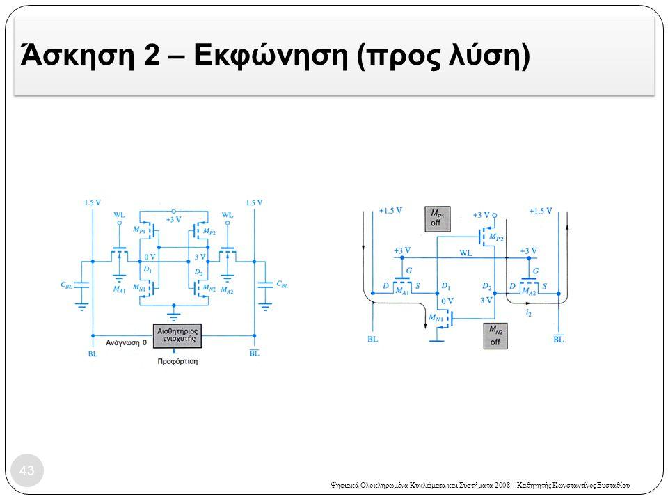 Ψηφιακά Ολοκληρωμένα Κυκλώματα και Συστήματα 2008 – Καθηγητής Κωνσταντίνος Ευσταθίου Άσκηση 2 – Εκφώνηση (προς λύση) 43