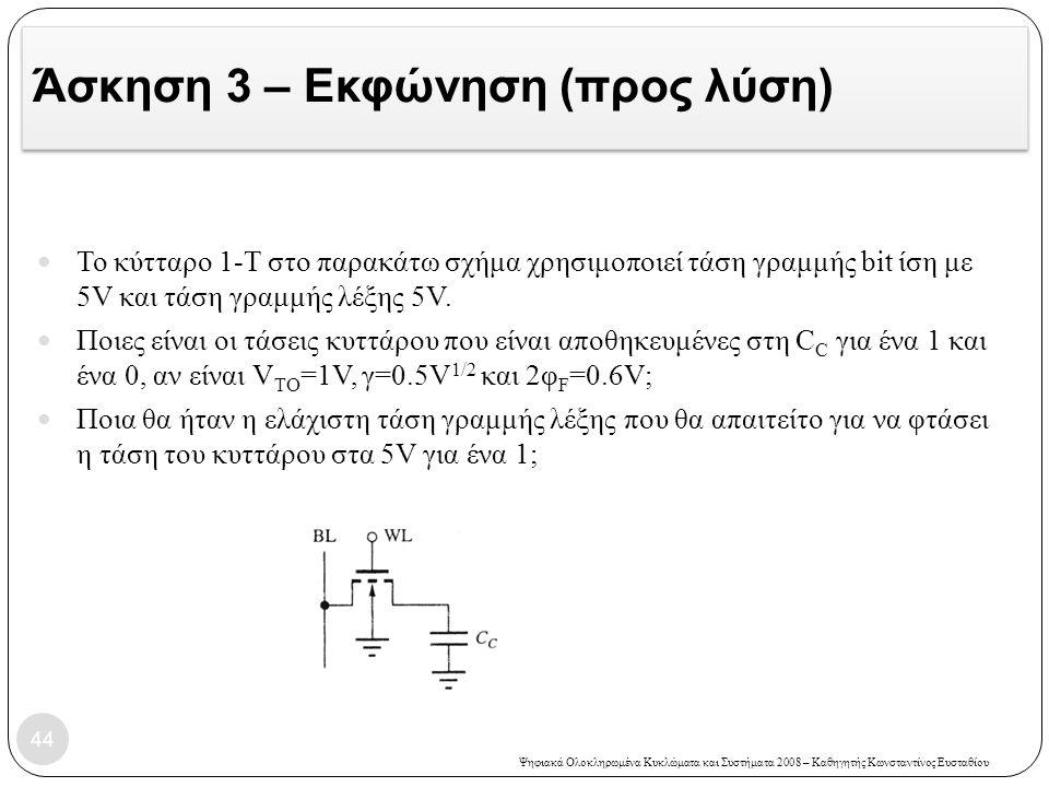 Ψηφιακά Ολοκληρωμένα Κυκλώματα και Συστήματα 2008 – Καθηγητής Κωνσταντίνος Ευσταθίου Άσκηση 3 – Εκφώνηση (προς λύση) 44 Το κύτταρο 1-Τ στο παρακάτω σχήμα χρησιμοποιεί τάση γραμμής bit ίση με 5V και τάση γραμμής λέξης 5V.