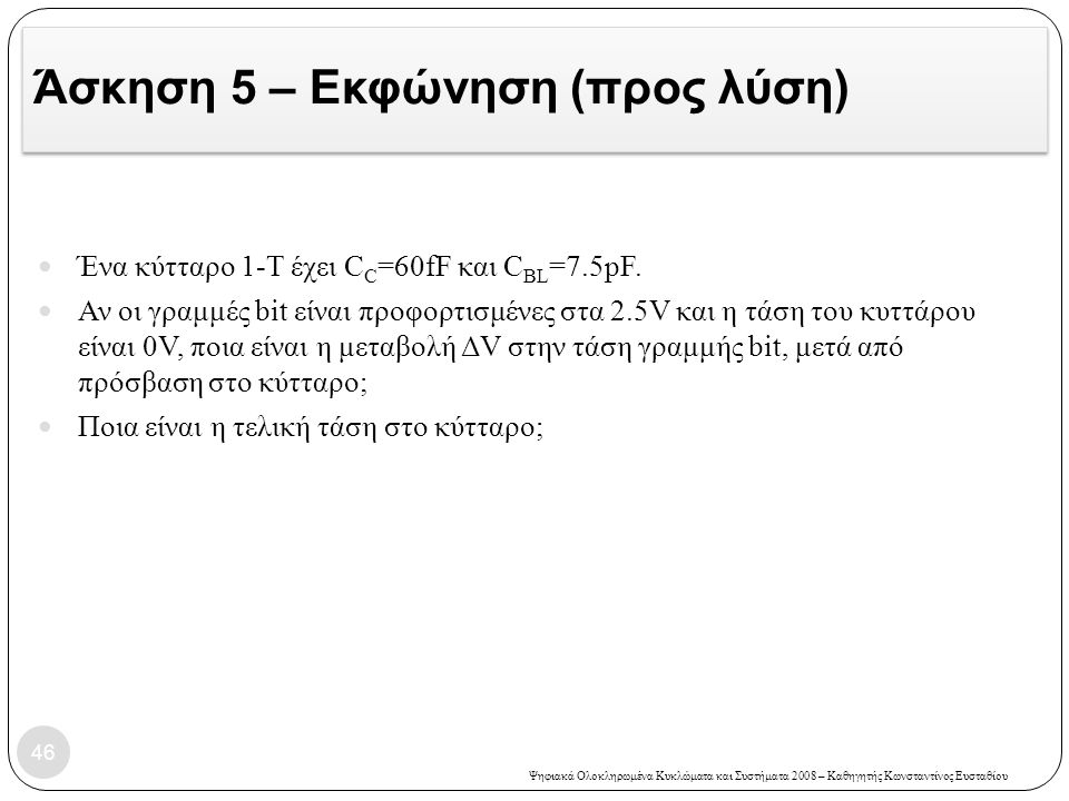Ψηφιακά Ολοκληρωμένα Κυκλώματα και Συστήματα 2008 – Καθηγητής Κωνσταντίνος Ευσταθίου Άσκηση 5 – Εκφώνηση (προς λύση) Ένα κύτταρο 1-Τ έχει C C =60fF και C BL =7.5pF.