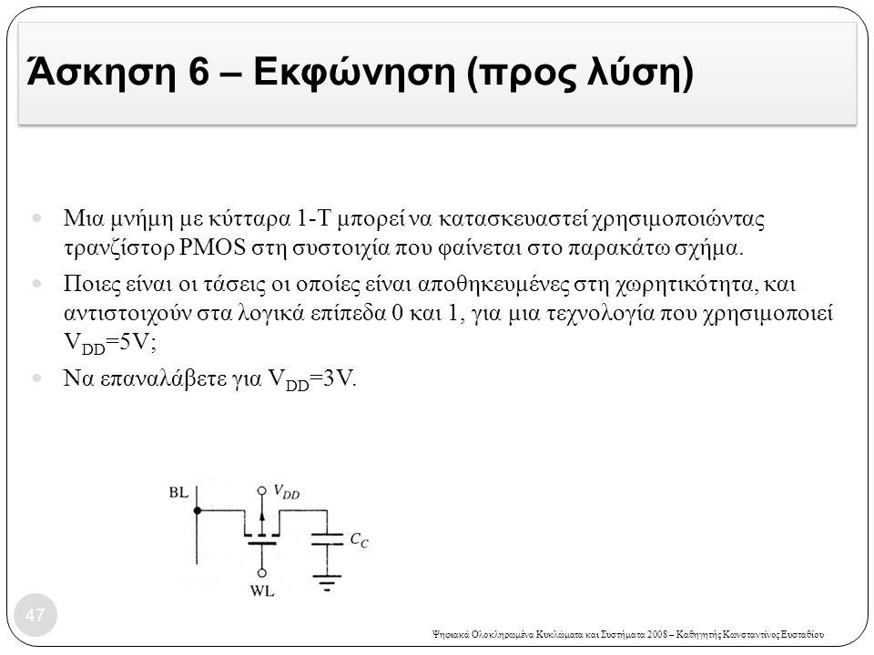 Ψηφιακά Ολοκληρωμένα Κυκλώματα και Συστήματα 2008 – Καθηγητής Κωνσταντίνος Ευσταθίου Άσκηση 6 – Εκφώνηση (προς λύση) Μια μνήμη με κύτταρα 1-Τ μπορεί να κατασκευαστεί χρησιμοποιώντας τρανζίστορ PMOS στη συστοιχία που φαίνεται στο παρακάτω σχήμα.
