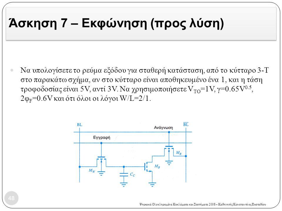 Ψηφιακά Ολοκληρωμένα Κυκλώματα και Συστήματα 2008 – Καθηγητής Κωνσταντίνος Ευσταθίου Άσκηση 7 – Εκφώνηση (προς λύση) Να υπολογίσετε το ρεύμα εξόδου για σταθερή κατάσταση, από το κύτταρο 3-Τ στο παρακάτω σχήμα, αν στο κύτταρο είναι αποθηκευμένο ένα 1, και η τάση τροφοδοσίας είναι 5V, αντί 3V.