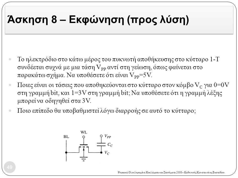 Ψηφιακά Ολοκληρωμένα Κυκλώματα και Συστήματα 2008 – Καθηγητής Κωνσταντίνος Ευσταθίου Άσκηση 8 – Εκφώνηση (προς λύση) Το ηλεκτρόδιο στο κάτω μέρος του πυκνωτή αποθήκευσης στο κύτταρο 1-Τ συνδέεται συχνά με μια τάση V PP αντί στη γείωση, όπως φαίνεται στο παρακάτω σχήμα.