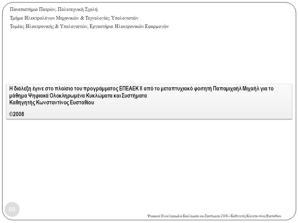 Ψηφιακά Ολοκληρωμένα Κυκλώματα και Συστήματα 2008 – Καθηγητής Κωνσταντίνος Ευσταθίου Η διάλεξη έγινε στο πλαίσιο του προγράμματος EΠΕΑΕΚ II από το μεταπτυχιακό φοιτητή Παπαμιχαήλ Μιχαήλ για το μάθημα Ψηφιακά Ολοκληρωμένα Κυκλώματα και Συστήματα Καθηγητής Κωνσταντίνος Ευσταθίου ©2008 50 Πανεπιστήμιο Πατρών, Πολυτεχνική Σχολή Τμήμα Ηλεκτρολόγων Μηχανικών & Τεχνολογίας Υπολογιστών Τομέας Ηλεκτρονικής & Υπολογιστών, Εργαστήριο Ηλεκτρονικών Εφαρμογών