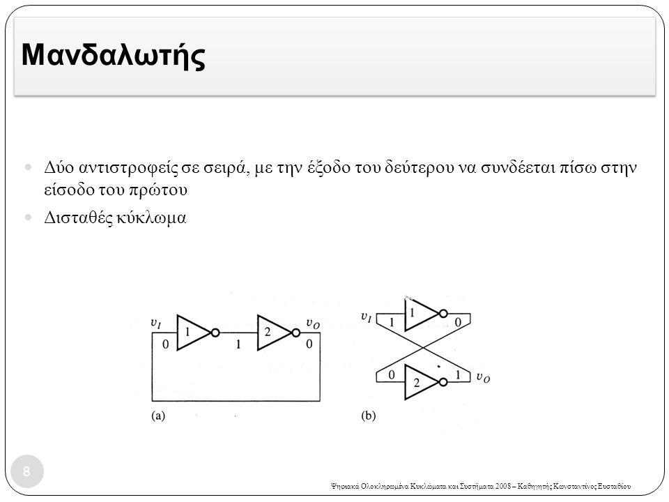 Ψηφιακά Ολοκληρωμένα Κυκλώματα και Συστήματα 2008 – Καθηγητής Κωνσταντίνος Ευσταθίου Μανδαλωτής Δύο αντιστροφείς σε σειρά, με την έξοδο του δεύτερου να συνδέεται πίσω στην είσοδο του πρώτου Δισταθές κύκλωμα 8