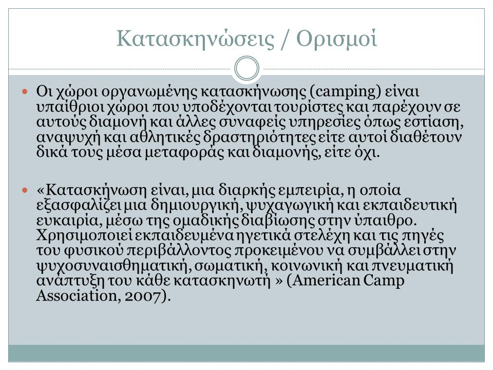 Κατασκηνώσεις / Ορισμοί Οι χώροι οργανωμένης κατασκήνωσης (camping) είναι υπαίθριοι χώροι που υποδέχονται τουρίστες και παρέχουν σε αυτούς διαμονή και άλλες συναφείς υπηρεσίες όπως εστίαση, αναψυχή και αθλητικές δραστηριότητες είτε αυτοί διαθέτουν δικά τους μέσα μεταφοράς και διαμονής, είτε όχι.