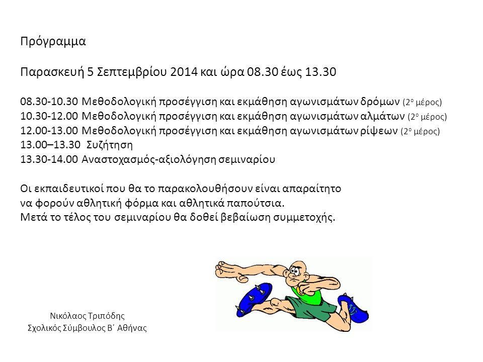 Πρόγραμμα Παρασκευή 5 Σεπτεμβρίου 2014 και ώρα 08.30 έως 13.30 08.30-10.30 Μεθοδολογική προσέγγιση και εκμάθηση αγωνισμάτων δρόμων (2 ο μέρος) 10.30-12.00 Μεθοδολογική προσέγγιση και εκμάθηση αγωνισμάτων αλμάτων (2 ο μέρος) 12.00-13.00 Μεθοδολογική προσέγγιση και εκμάθηση αγωνισμάτων ρίψεων (2 ο μέρος) 13.00–13.30 Συζήτηση 13.30-14.00 Αναστοχασμός-αξιολόγηση σεμιναρίου Οι εκπαιδευτικοί που θα το παρακολουθήσουν είναι απαραίτητο να φορούν αθλητική φόρμα και αθλητικά παπούτσια.