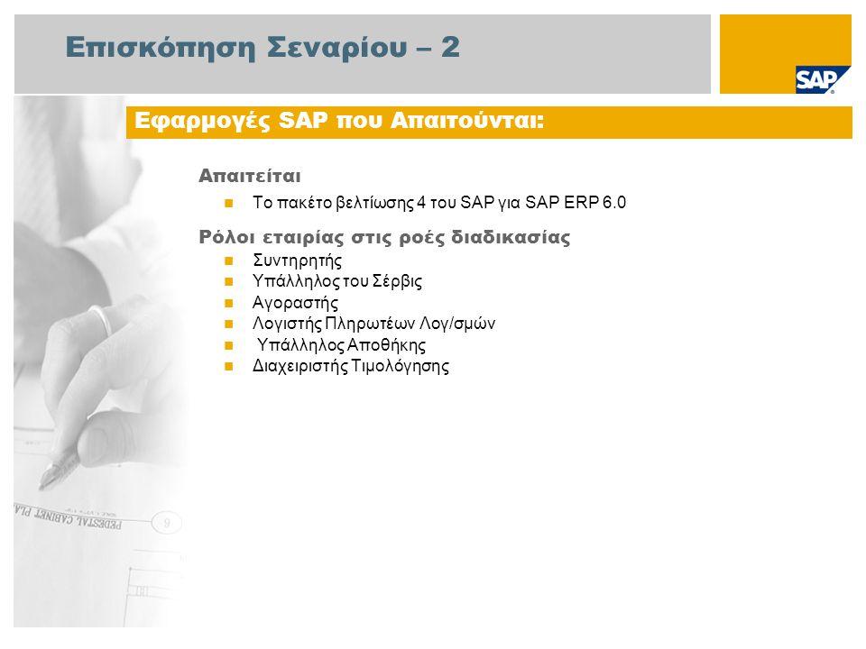 Επισκόπηση Σεναρίου – 2 Απαιτείται Το πακέτο βελτίωσης 4 του SAP για SAP ERP 6.0 Ρόλοι εταιρίας στις ροές διαδικασίας Συντηρητής Υπάλληλος του Σέρβις Αγοραστής Λογιστής Πληρωτέων Λογ/σμών Υπάλληλος Αποθήκης Διαχειριστής Τιμολόγησης Εφαρμογές SAP που Απαιτούνται: