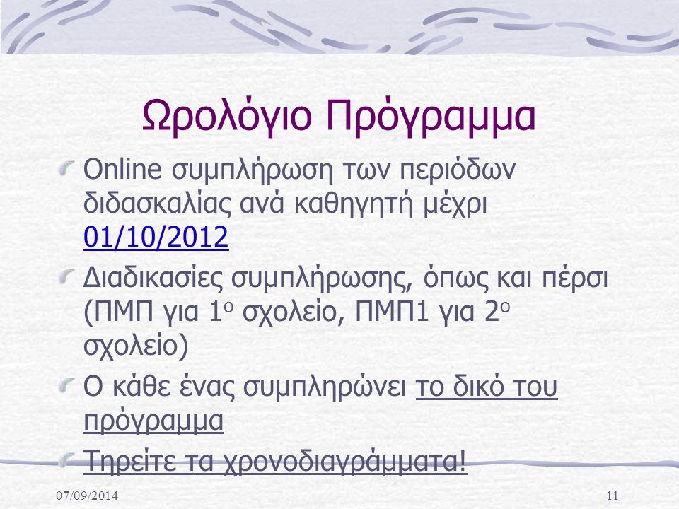 07/09/201411 Ωρολόγιο Πρόγραμμα Online συμπλήρωση των περιόδων διδασκαλίας ανά καθηγητή μέχρι 01/10/2012 Διαδικασίες συμπλήρωσης, όπως και πέρσι (ΠΜΠ για 1 ο σχολείο, ΠΜΠ1 για 2 ο σχολείο) Ο κάθε ένας συμπληρώνει το δικό του πρόγραμμα Τηρείτε τα χρονοδιαγράμματα!
