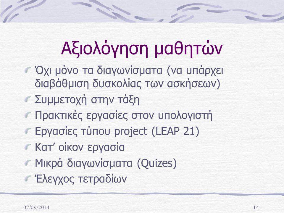 07/09/201414 Αξιολόγηση μαθητών Όχι μόνο τα διαγωνίσματα (να υπάρχει διαβάθμιση δυσκολίας των ασκήσεων) Συμμετοχή στην τάξη Πρακτικές εργασίες στον υπολογιστή Εργασίες τύπου project (LEAP 21) Κατ' οίκον εργασία Μικρά διαγωνίσματα (Quizes) Έλεγχος τετραδίων