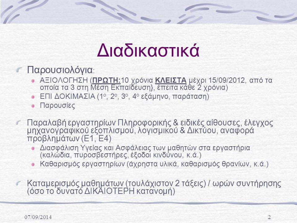 07/09/20142 Διαδικαστικά Παρουσιολόγια : ΑΞΙΟΛΟΓΗΣΗ (ΠΡΩΤΗ:10 χρόνια ΚΛΕΙΣΤΑ μέχρι 15/09/2012, από τα οποία τα 3 στη Μέση Εκπαίδευση}, έπειτα κάθε 2 χρόνια) ΕΠΙ ΔΟΚΙΜΑΣΙΑ (1 ο, 2 ο, 3 ο, 4 ο εξάμηνο, παράταση) Παρουσίες Παραλαβή εργαστηρίων Πληροφορικής & ειδικές αίθουσες, έλεγχος μηχανογραφικού εξοπλισμού, λογισμικού & Δικτύου, αναφορά προβλημάτων (Ε1, Ε4) Διασφάλιση Υγείας και Ασφάλειας των μαθητών στα εργαστήρια (καλώδια, πυροσβεστήρες, έξοδοι κινδύνου, κ.ά.) Καθαρισμός εργαστηρίων (άχρηστα υλικά, καθαρισμός θρανίων, κ.ά.) Καταμερισμός μαθημάτων (τουλάχιστον 2 τάξεις) / ωρών συντήρησης (όσο το δυνατό ΔΙΚΑΙΟΤΕΡΗ κατανομή)