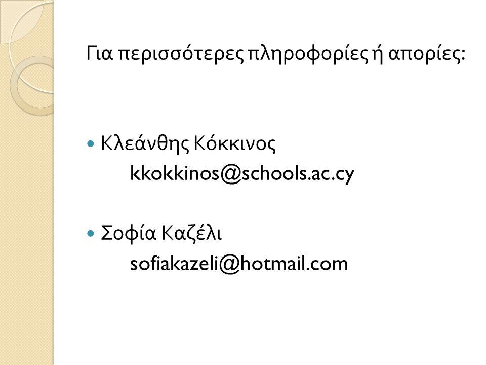 Για περισσότερες πληροφορίες ή απορίες : Κλεάνθης Κόκκινος kkokkinos@schools.ac.cy Σοφία Καζέλι sofiakazeli@hotmail.com